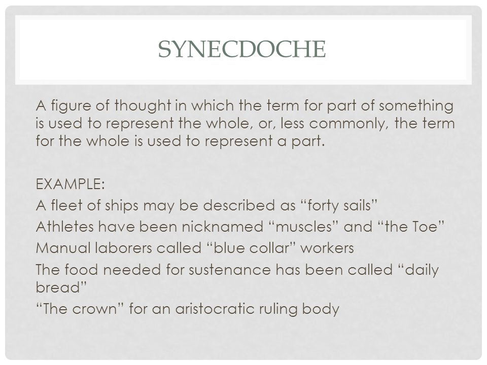 SYNECDOCHE A figure of thought in which the term for part of something is used to represent the whole, or, less commonly, the term for the whole is used to represent a part.