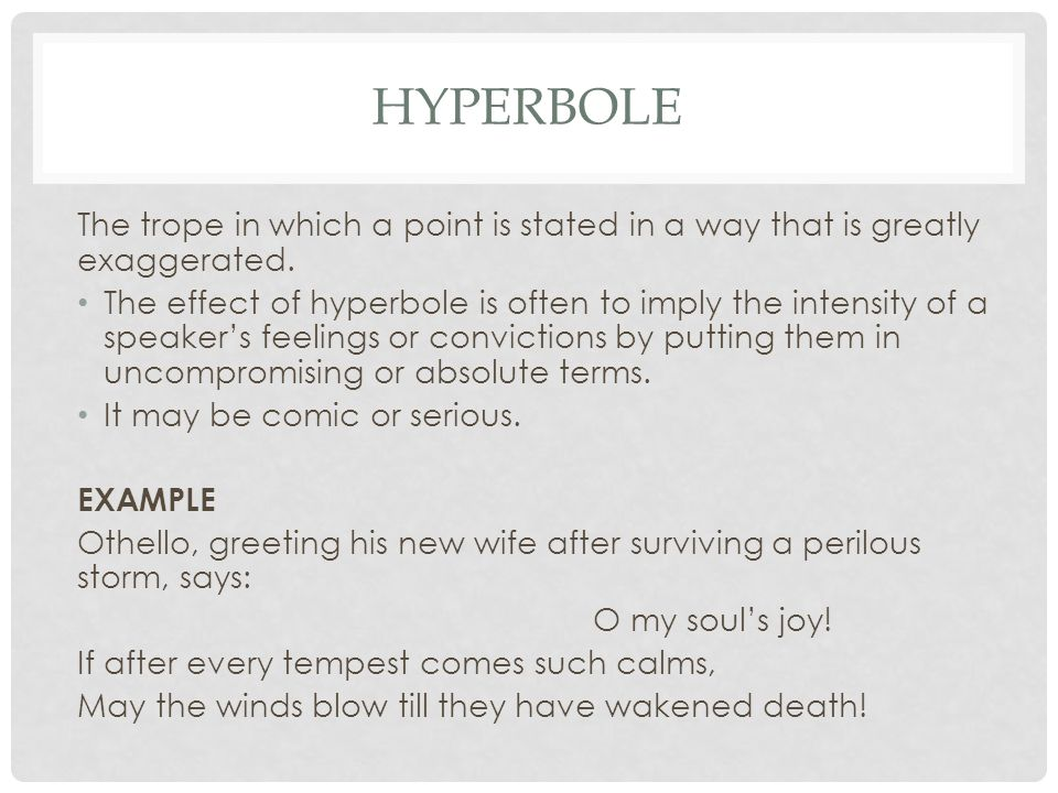 HYPERBOLE The trope in which a point is stated in a way that is greatly exaggerated.