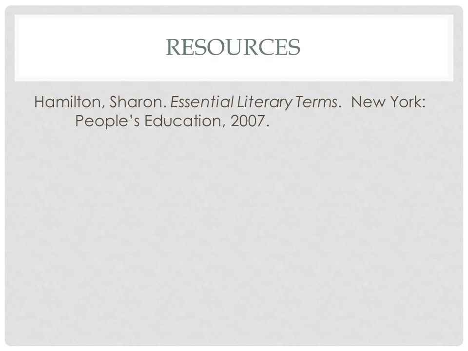 RESOURCES Hamilton, Sharon. Essential Literary Terms. New York: People's Education, 2007.