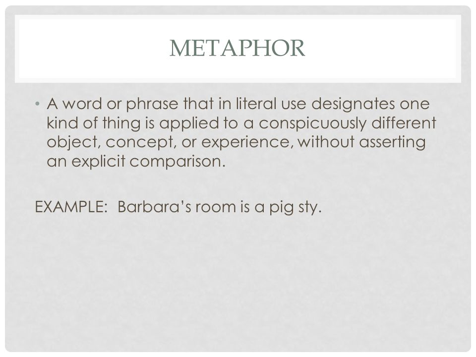 METAPHOR A word or phrase that in literal use designates one kind of thing is applied to a conspicuously different object, concept, or experience, without asserting an explicit comparison.
