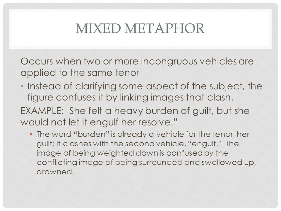 MIXED METAPHOR Occurs when two or more incongruous vehicles are applied to the same tenor Instead of clarifying some aspect of the subject, the figure confuses it by linking images that clash.
