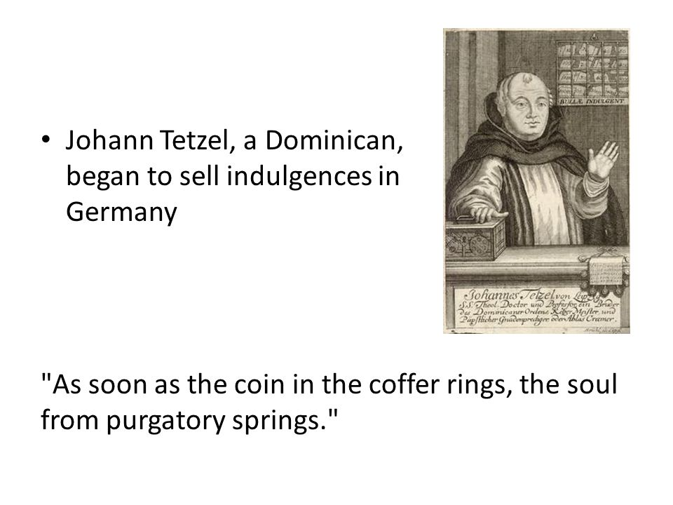 Johann Tetzel, a Dominican, began to sell indulgences in Germany As soon as the coin in the coffer rings, the soul from purgatory springs.