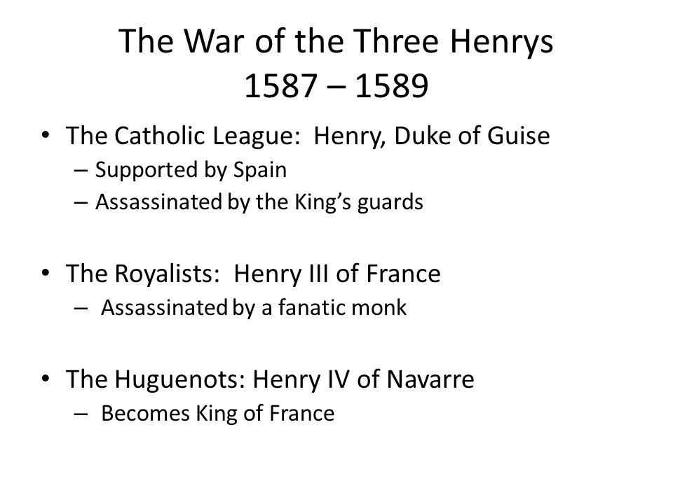 The War of the Three Henrys 1587 – 1589 The Catholic League: Henry, Duke of Guise – Supported by Spain – Assassinated by the King's guards The Royalists: Henry III of France – Assassinated by a fanatic monk The Huguenots: Henry IV of Navarre – Becomes King of France