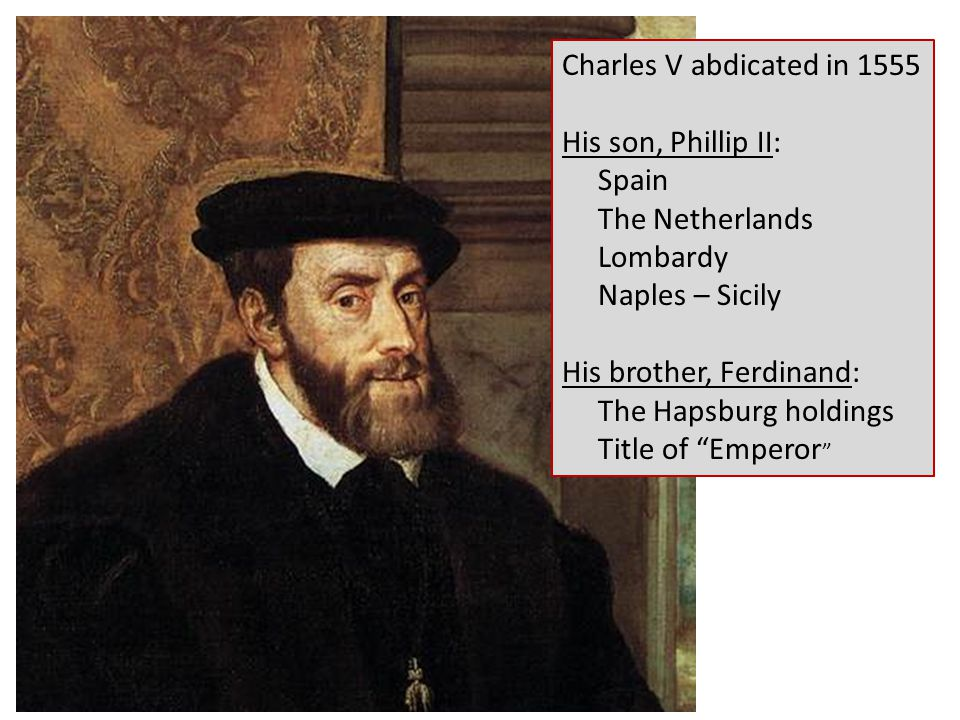 Charles V abdicated in 1555 His son, Phillip II: Spain The Netherlands Lombardy Naples – Sicily His brother, Ferdinand: The Hapsburg holdings Title of Emperor