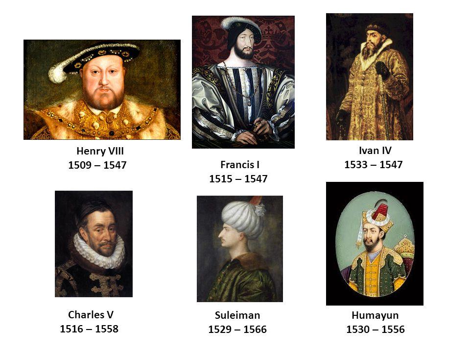 Ivan IV 1533 – 1547 Charles V 1516 – 1558 Suleiman 1529 – 1566 Henry VIII 1509 – 1547 Francis I 1515 – 1547 Humayun 1530 – 1556