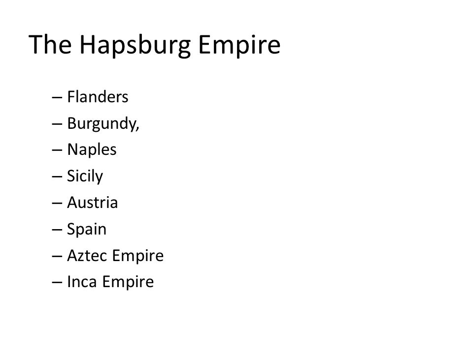 The Hapsburg Empire – Flanders – Burgundy, – Naples – Sicily – Austria – Spain – Aztec Empire – Inca Empire