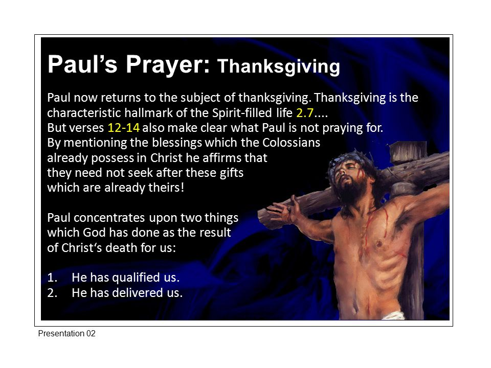 Paul now returns to the subject of thanksgiving. Thanksgiving is the characteristic hallmark of the Spirit-filled life 2.7.... But verses 12-14 also m