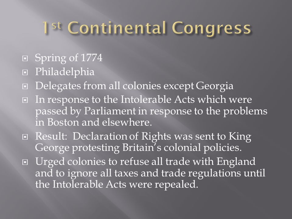  Spring of 1774  Philadelphia  Delegates from all colonies except Georgia  In response to the Intolerable Acts which were passed by Parliament in