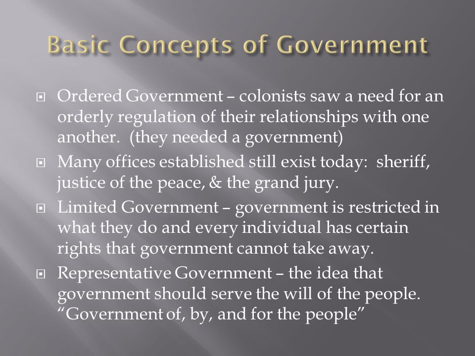  Ordered Government – colonists saw a need for an orderly regulation of their relationships with one another. (they needed a government)  Many offic