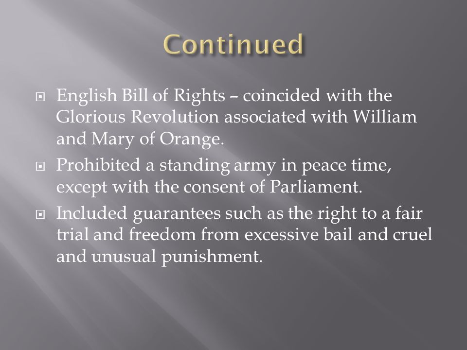  English Bill of Rights – coincided with the Glorious Revolution associated with William and Mary of Orange.  Prohibited a standing army in peace ti