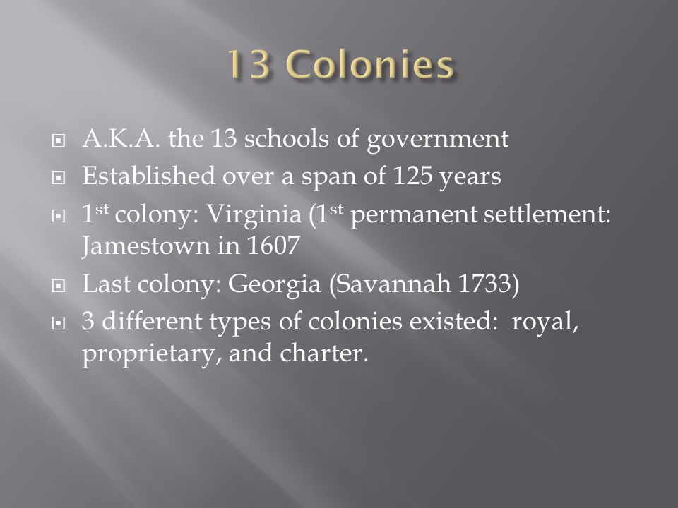 A.K.A. the 13 schools of government  Established over a span of 125 years  1 st colony: Virginia (1 st permanent settlement: Jamestown in 1607  L