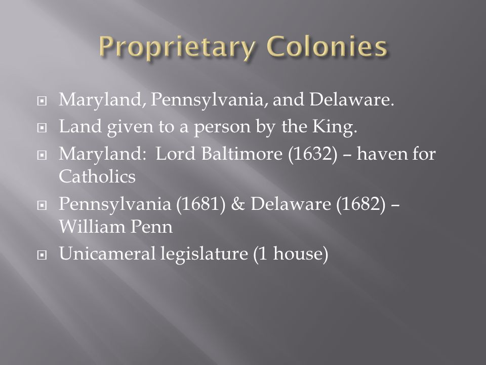  Maryland, Pennsylvania, and Delaware.  Land given to a person by the King.  Maryland: Lord Baltimore (1632) – haven for Catholics  Pennsylvania (