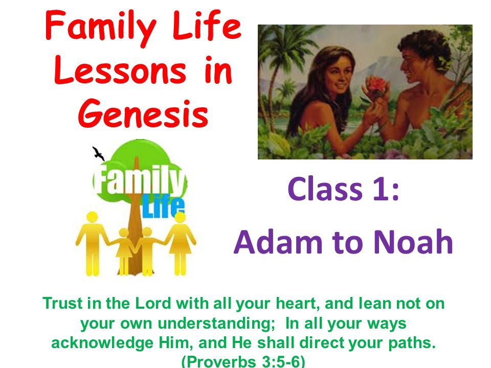 Family Life Lessons in Genesis Class 1: Adam to Noah Trust in the Lord with all your heart, and lean not on your own understanding; In all your ways a