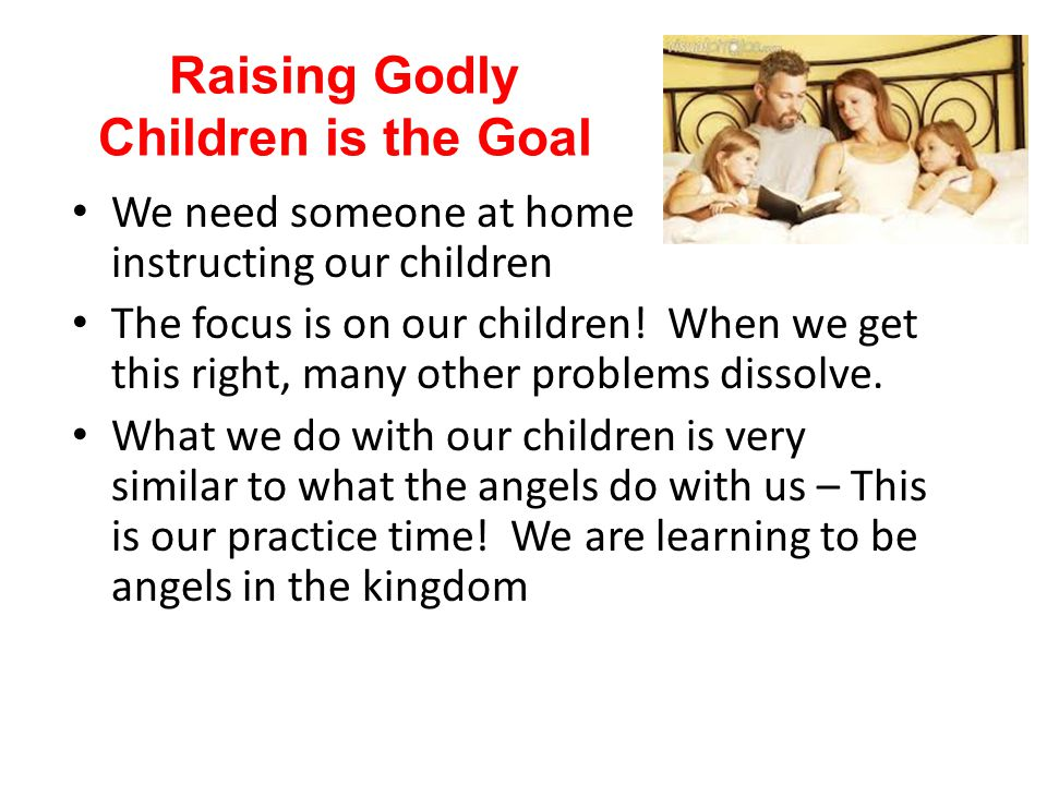 Raising Godly Children is the Goal We need someone at home instructing our children The focus is on our children! When we get this right, many other p