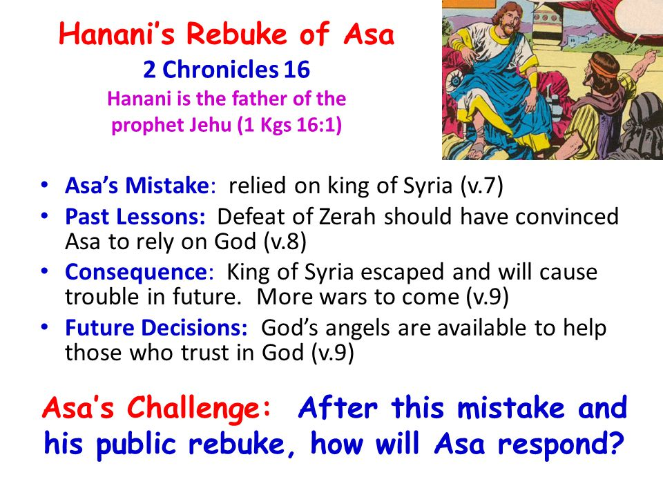 Hanani's Rebuke of Asa 2 Chronicles 16 Hanani is the father of the prophet Jehu (1 Kgs 16:1) Asa's Mistake: relied on king of Syria (v.7) Past Lessons