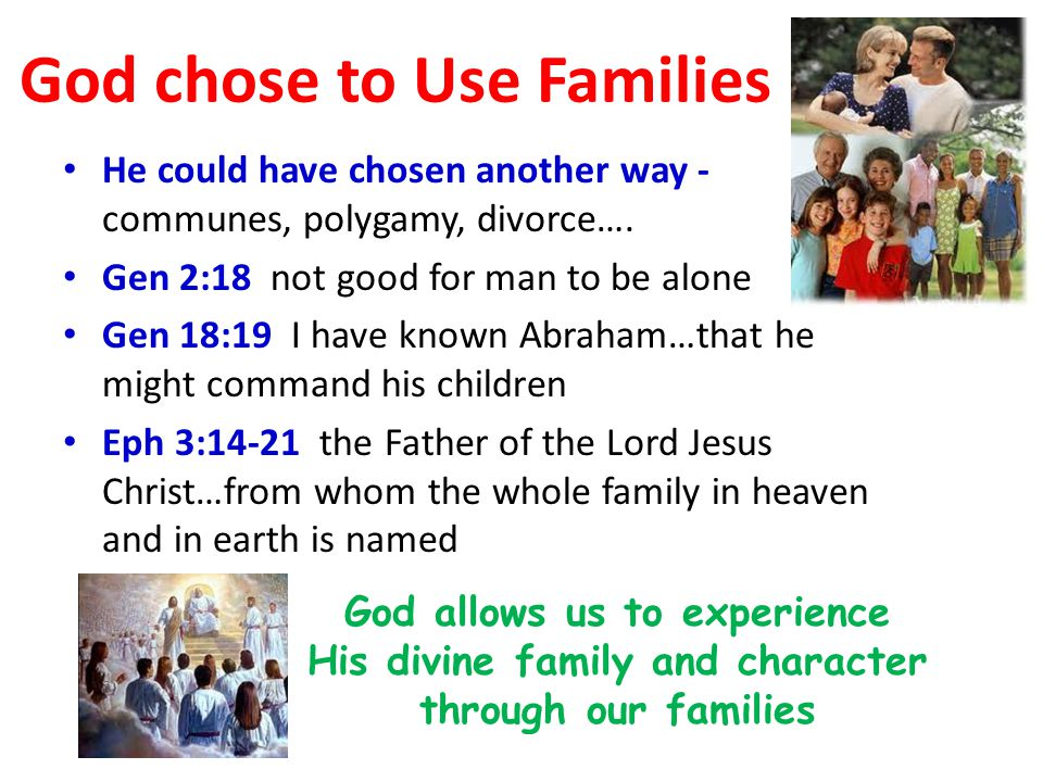 God chose to Use Families He could have chosen another way - communes, polygamy, divorce…. Gen 2:18 not good for man to be alone Gen 18:19 I have know
