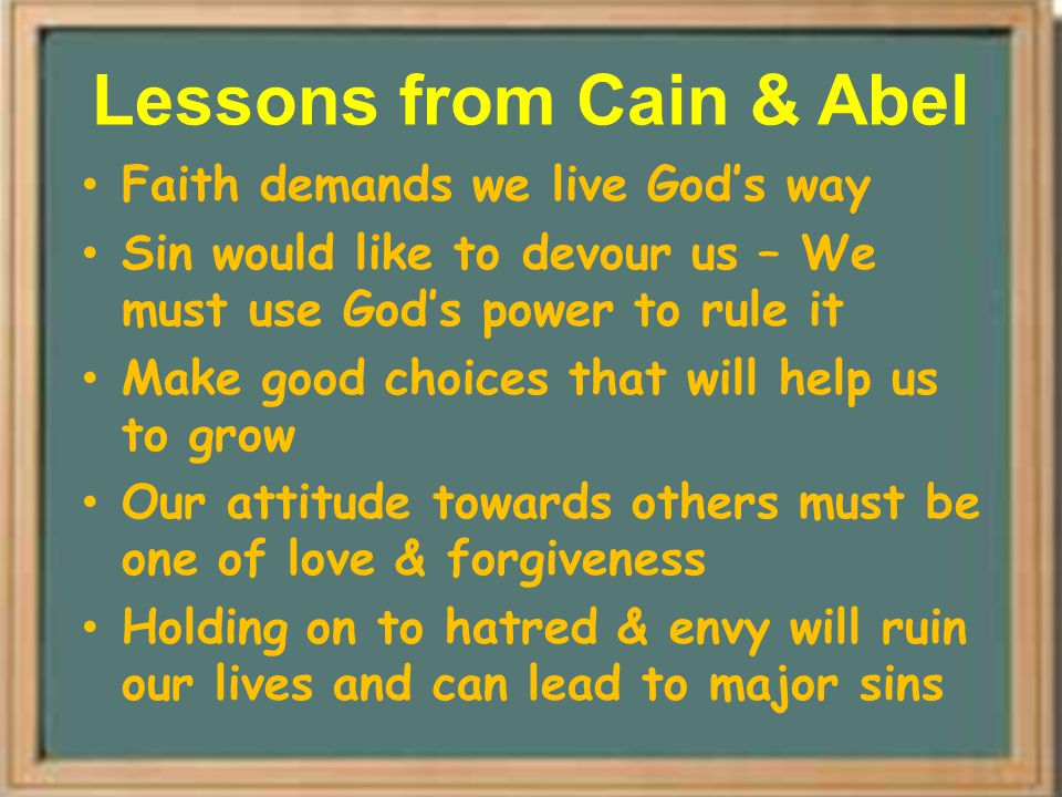 Lessons from Cain & Abel Faith demands we live God's way Sin would like to devour us – We must use God's power to rule it Make good choices that will