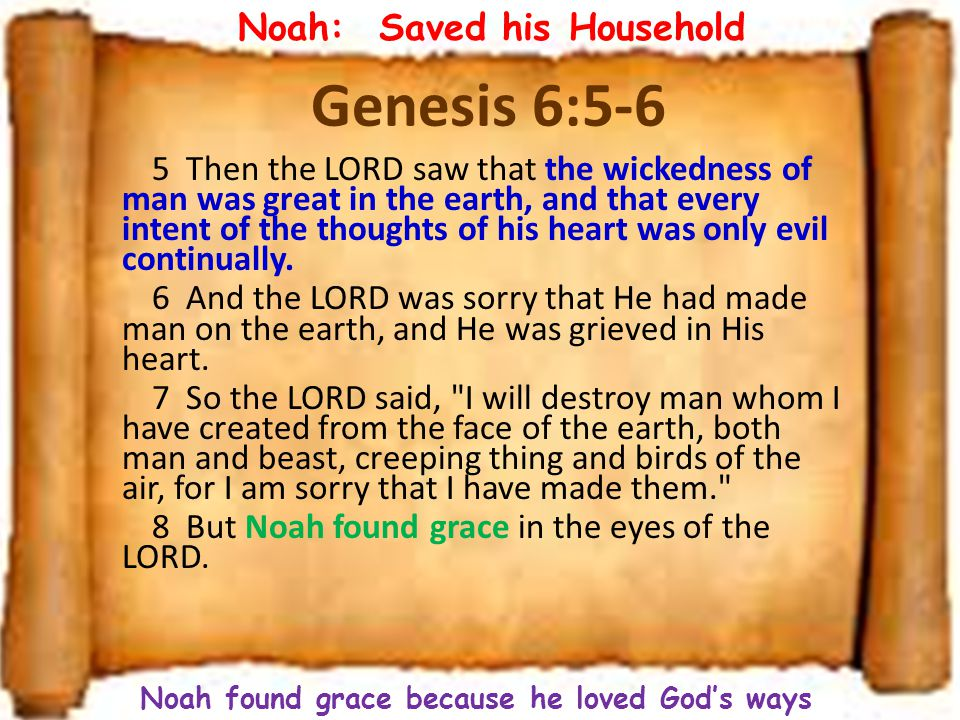Genesis 6:5-6 5 Then the LORD saw that the wickedness of man was great in the earth, and that every intent of the thoughts of his heart was only evil