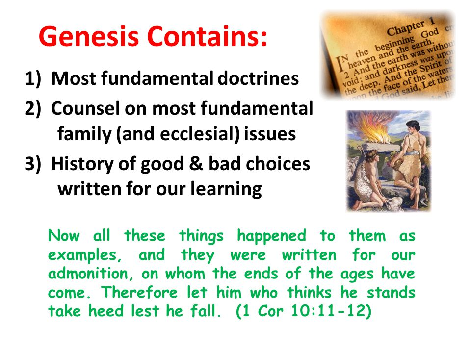 Genesis Contains: 1) Most fundamental doctrines 2) Counsel on most fundamental family (and ecclesial) issues 3) History of good & bad choices – writte