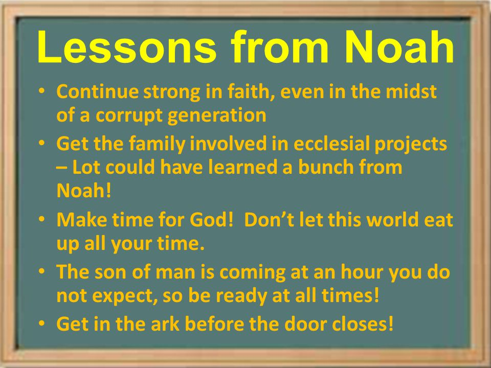Lessons from Noah Continue strong in faith, even in the midst of a corrupt generation Get the family involved in ecclesial projects – Lot could have l
