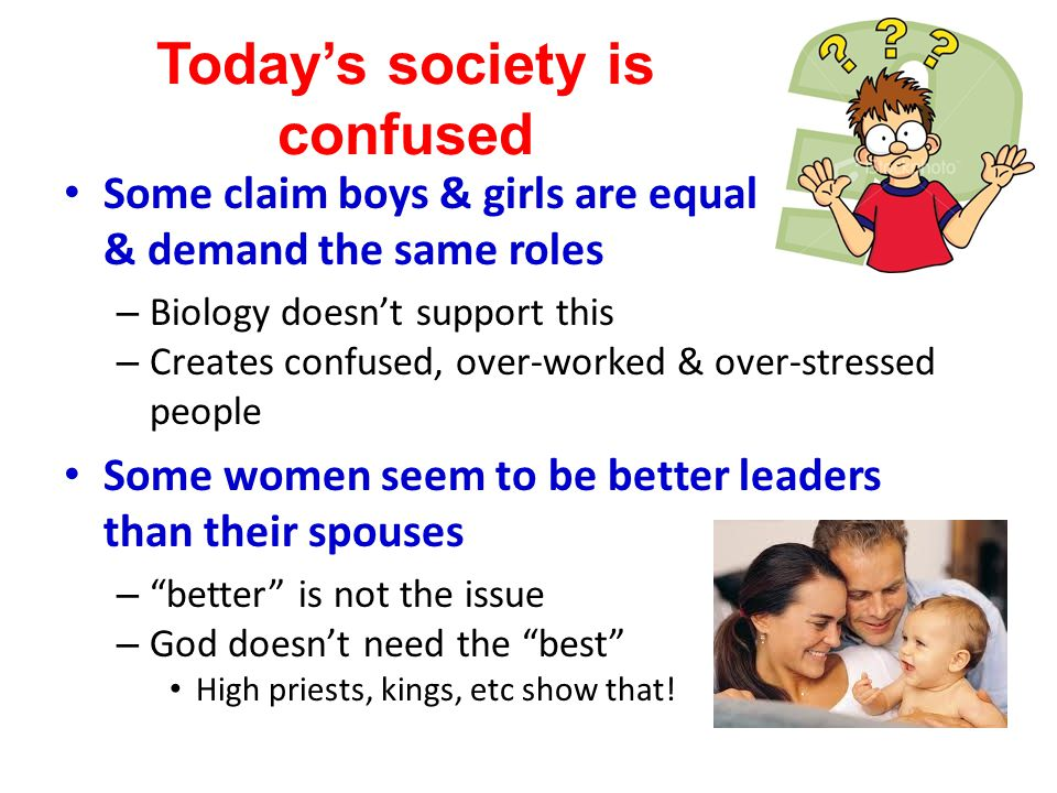 Today's society is confused Some claim boys & girls are equal & demand the same roles – Biology doesn't support this – Creates confused, over-worked &