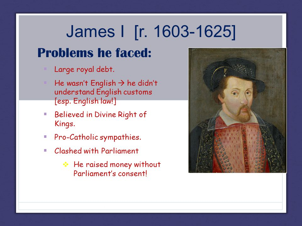 James I [r. 1603-1625] Problems he faced:  Large royal debt.