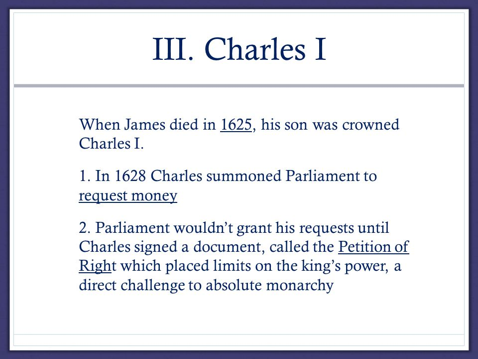 III. Charles I A.When James died in 1625, his son was crowned Charles I.