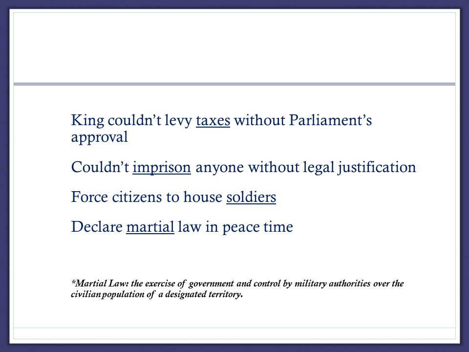 i.King couldn't levy taxes without Parliament's approval ii.Couldn't imprison anyone without legal justification iii.Force citizens to house soldiers iv.Declare martial law in peace time v.