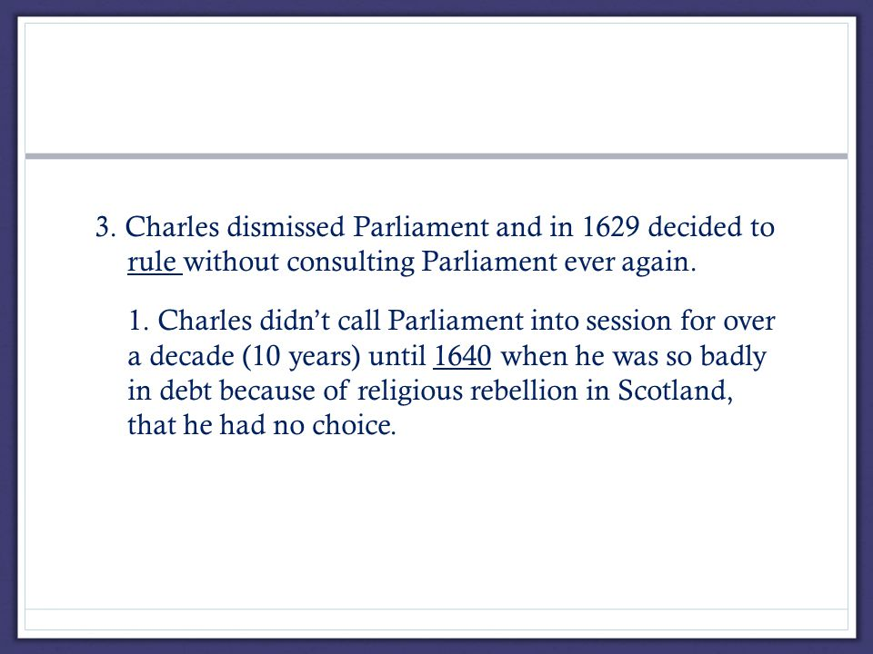 3. Charles dismissed Parliament and in 1629 decided to rule without consulting Parliament ever again. 1. Charles didn't call Parliament into session f