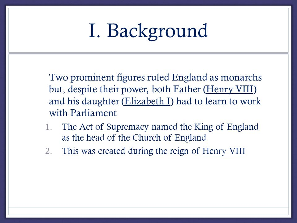 I. Background A.Two prominent figures ruled England as monarchs but, despite their power, both Father (Henry VIII) and his daughter (Elizabeth I) had