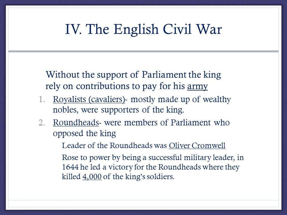IV. The English Civil War A.Without the support of Parliament the king had to rely on contributions to pay for his army 1.Royalists (cavaliers)- mostl