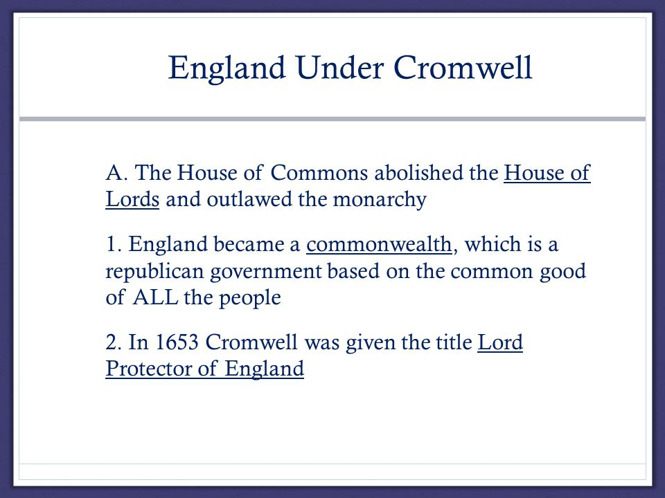 V. England Under Cromwell A.A. The House of Commons abolished the House of Lords and outlawed the monarchy 1. England became a commonwealth, which is