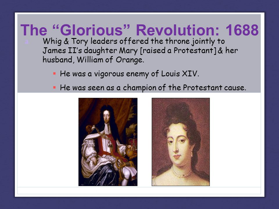 The Glorious Revolution: 1688 a Whig & Tory leaders offered the throne jointly to James II's daughter Mary [raised a Protestant] & her husband, William of Orange.