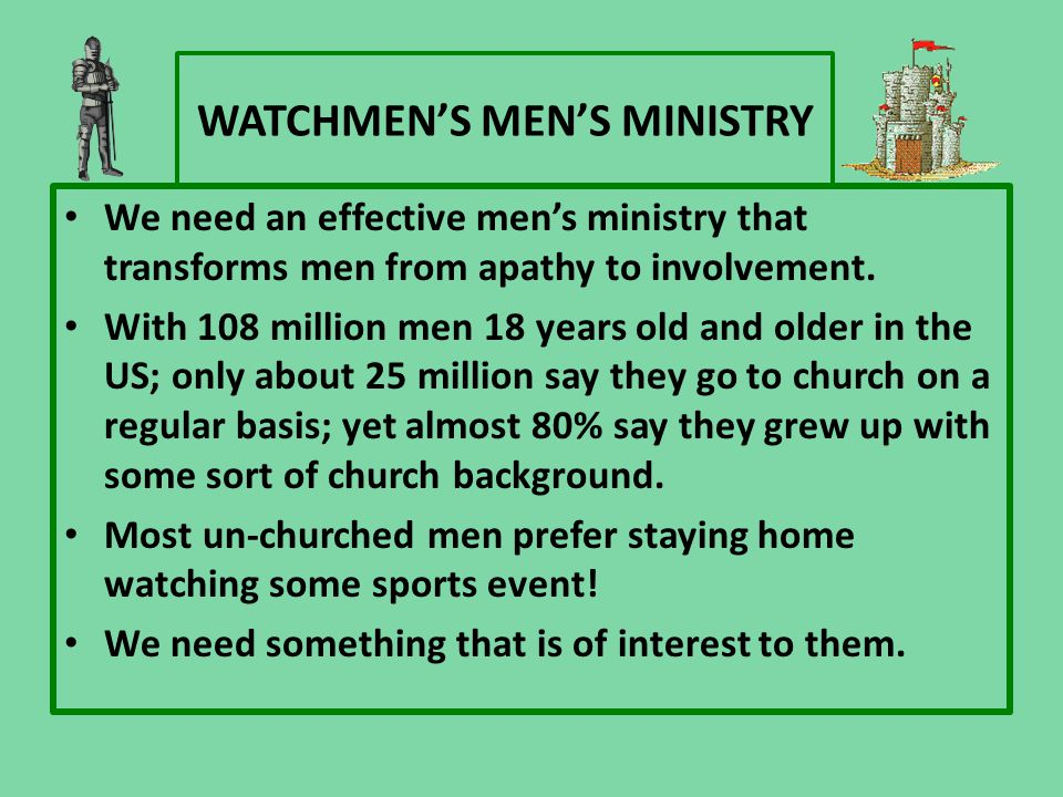 WATCHMEN'S MEN'S MINISTRY We need an effective men's ministry that transforms men from apathy to involvement. With 108 million men 18 years old and ol