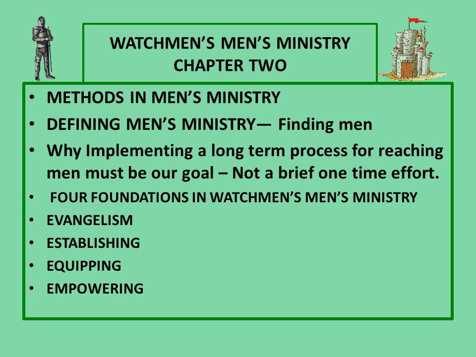 WATCHMEN'S MEN'S MINISTRY CHAPTER TWO METHODS IN MEN'S MINISTRY DEFINING MEN'S MINISTRY— Finding men Why Implementing a long term process for reaching