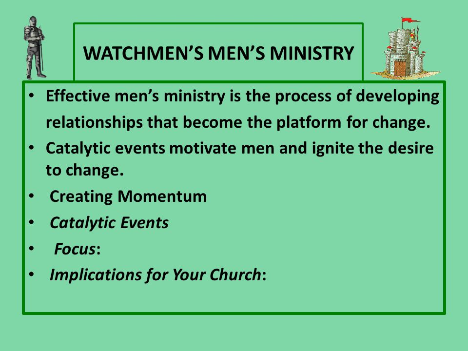 WATCHMEN'S MEN'S MINISTRY Effective men's ministry is the process of developing relationships that become the platform for change.