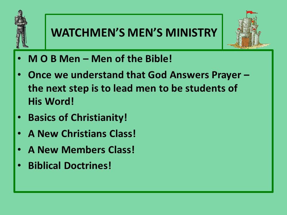 WATCHMEN'S MEN'S MINISTRY M O B Men – Men of the Bible! Once we understand that God Answers Prayer – the next step is to lead men to be students of Hi