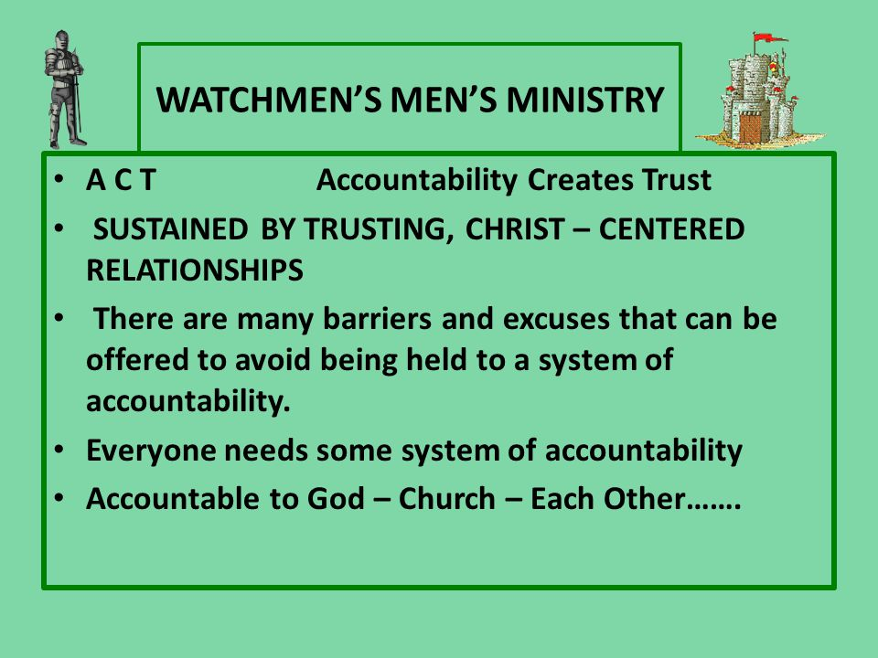 WATCHMEN'S MEN'S MINISTRY A C TAccountability Creates Trust SUSTAINED BY TRUSTING, CHRIST – CENTERED RELATIONSHIPS There are many barriers and excuses