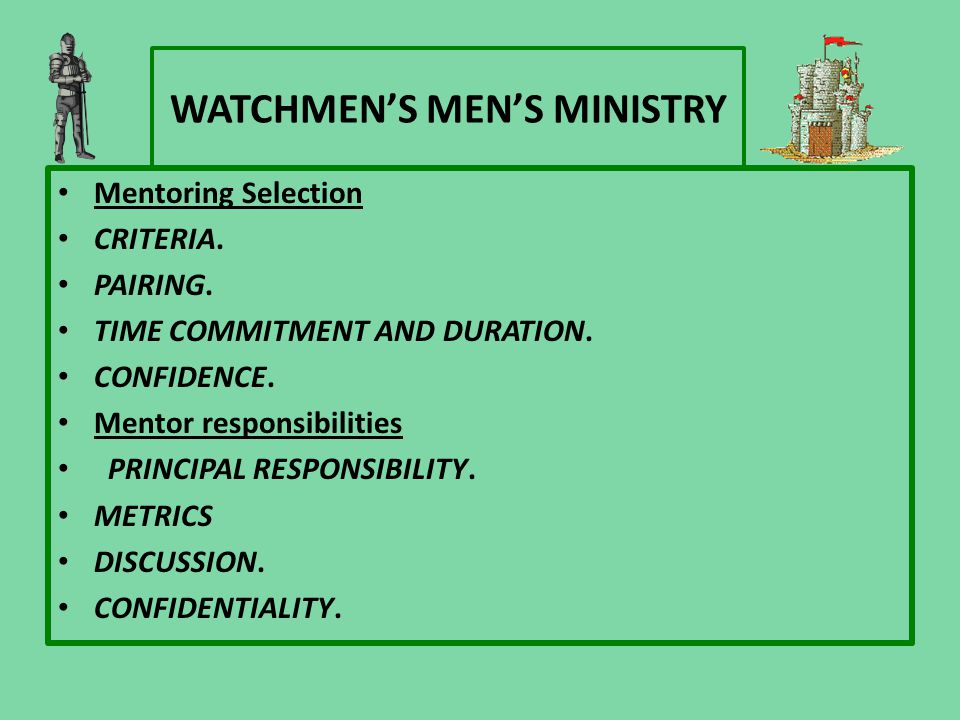 WATCHMEN'S MEN'S MINISTRY Mentoring Selection CRITERIA. PAIRING. TIME COMMITMENT AND DURATION. CONFIDENCE. Mentor responsibilities PRINCIPAL RESPONSIB