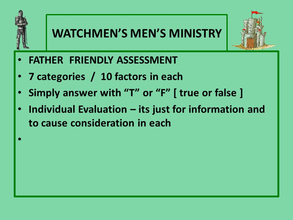 "WATCHMEN'S MEN'S MINISTRY FATHER FRIENDLY ASSESSMENT 7 categories / 10 factors in each Simply answer with ""T"" or ""F"" [ true or false ] Individual Eval"