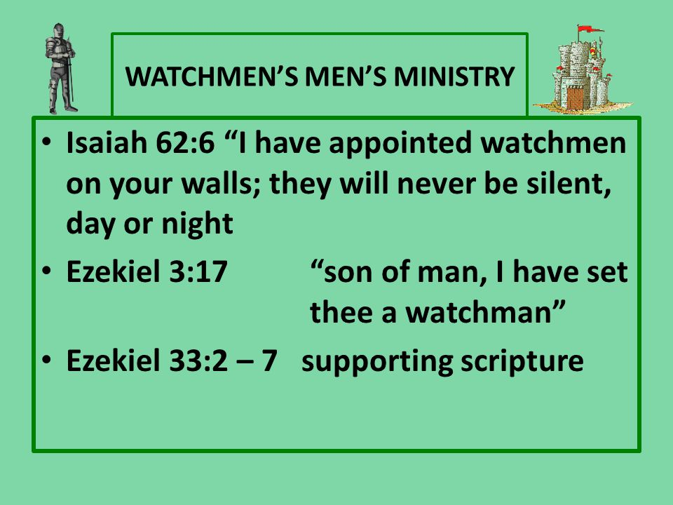 "WATCHMEN'S MEN'S MINISTRY Isaiah 62:6 ""I have appointed watchmen on your walls; they will never be silent, day or night Ezekiel 3:17 ""son of man, I ha"