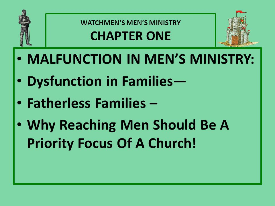 WATCHMEN'S MEN'S MINISTRY CHAPTER ONE MALFUNCTION IN MEN'S MINISTRY: Dysfunction in Families— Fatherless Families – Why Reaching Men Should Be A Prior