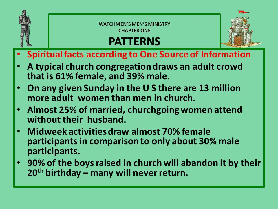 WATCHMEN'S MEN'S MINISTRY CHAPTER ONE PATTERNS Spiritual facts according to One Source of Information A typical church congregation draws an adult crowd that is 61% female, and 39% male.