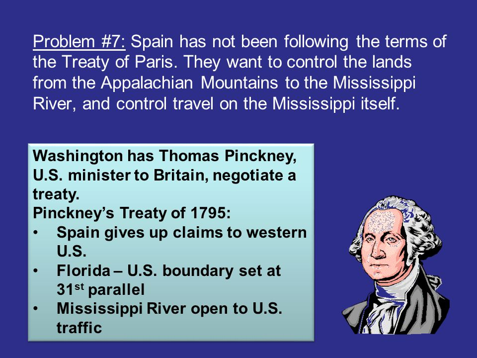 Problem #7: Spain has not been following the terms of the Treaty of Paris. They want to control the lands from the Appalachian Mountains to the Missis