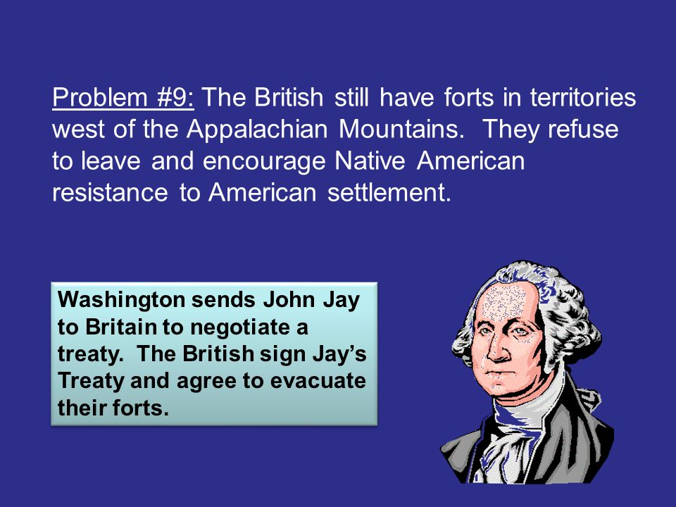 Problem #9: The British still have forts in territories west of the Appalachian Mountains. They refuse to leave and encourage Native American resistan