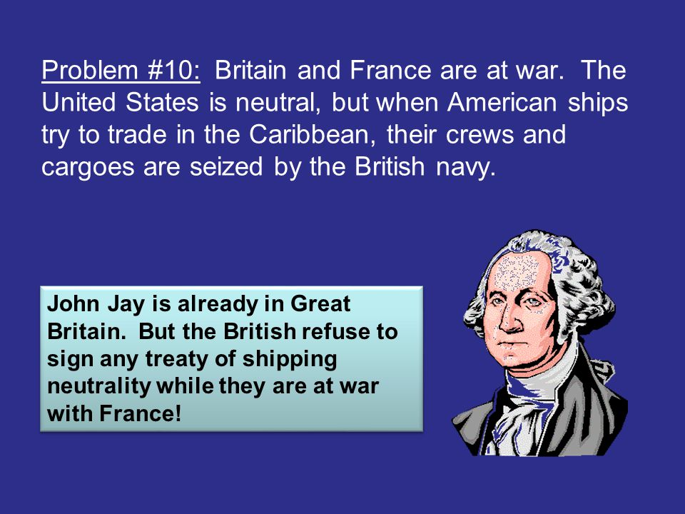 Problem #10: Britain and France are at war. The United States is neutral, but when American ships try to trade in the Caribbean, their crews and cargo