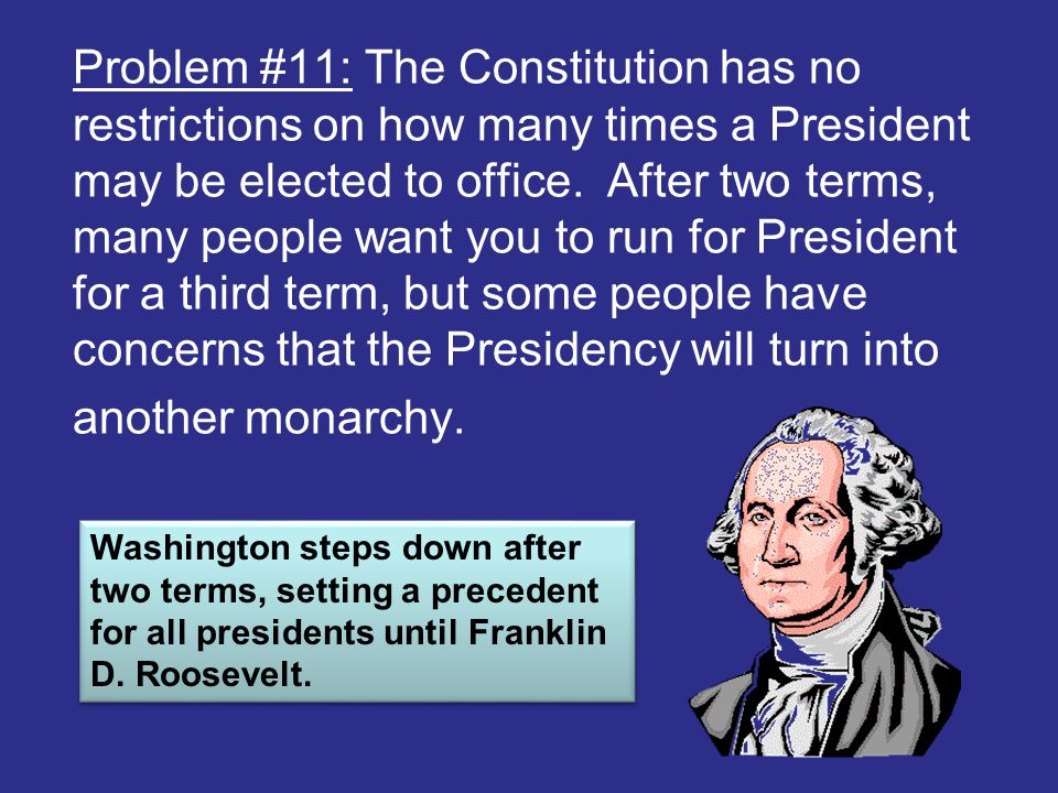 Problem #11: The Constitution has no restrictions on how many times a President may be elected to office. After two terms, many people want you to run
