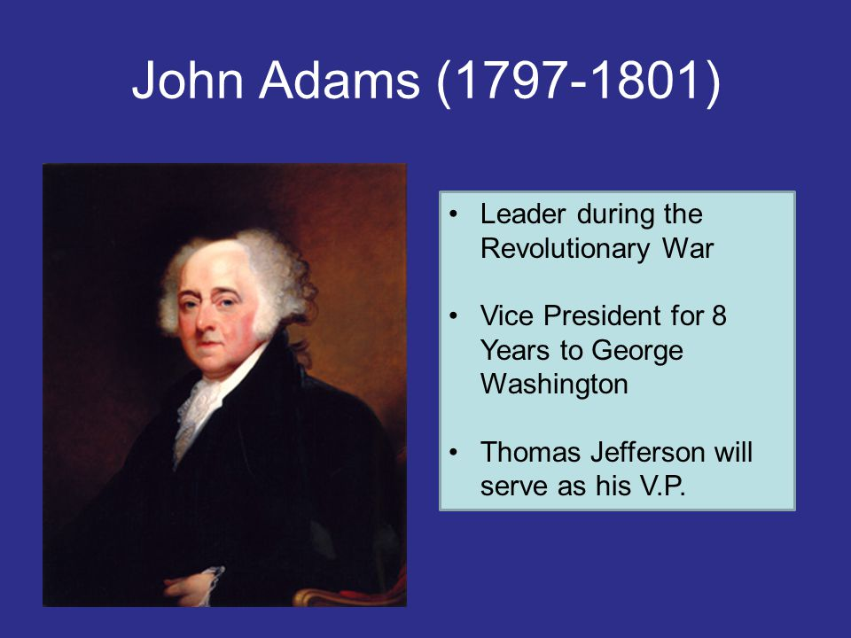 John Adams (1797-1801) Leader during the Revolutionary War Vice President for 8 Years to George Washington Thomas Jefferson will serve as his V.P.