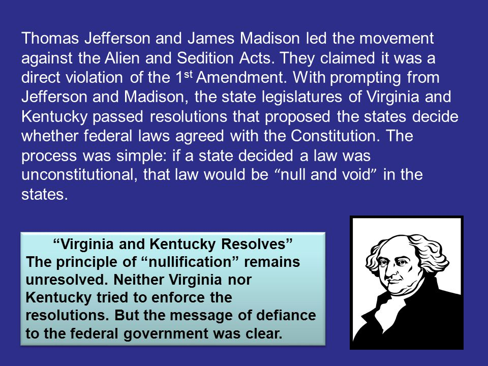 Thomas Jefferson and James Madison led the movement against the Alien and Sedition Acts. They claimed it was a direct violation of the 1 st Amendment.