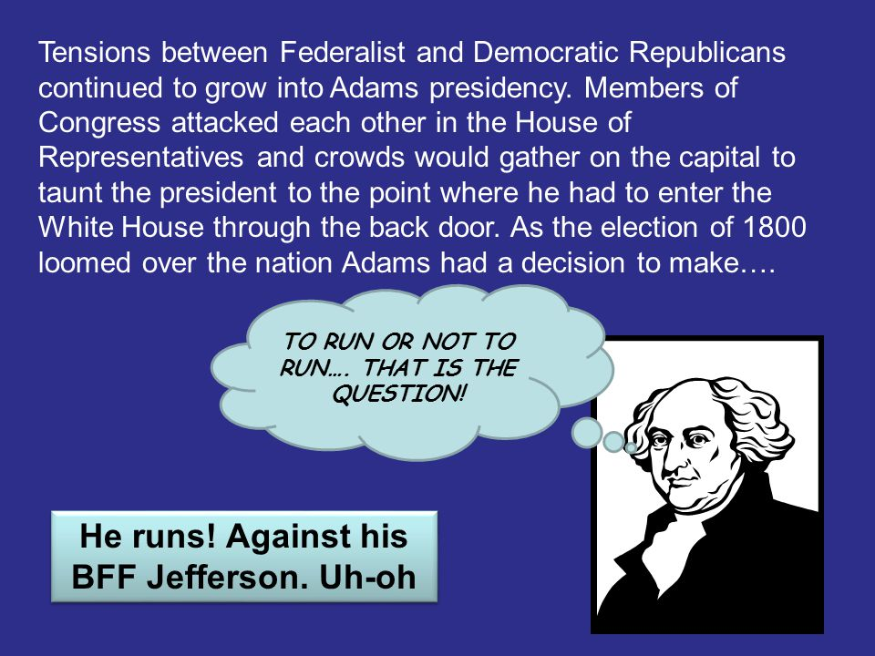 Tensions between Federalist and Democratic Republicans continued to grow into Adams presidency. Members of Congress attacked each other in the House o